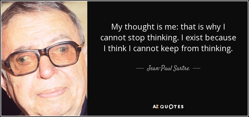 My thought is me: that is why I cannot stop thinking. I exist because I think I cannot keep from thinking. - Jean-Paul Sartre