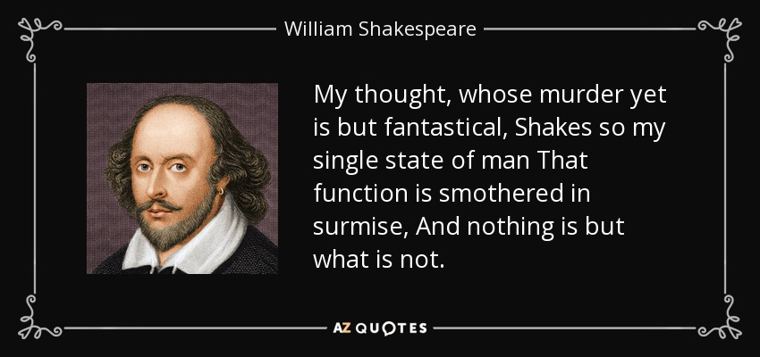 My thought, whose murder yet is but fantastical, Shakes so my single state of man That function is smothered in surmise, And nothing is but what is not. - William Shakespeare