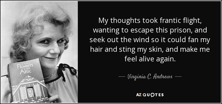 My thoughts took frantic flight, wanting to escape this prison, and seek out the wind so it could fan my hair and sting my skin, and make me feel alive again. - Virginia C. Andrews