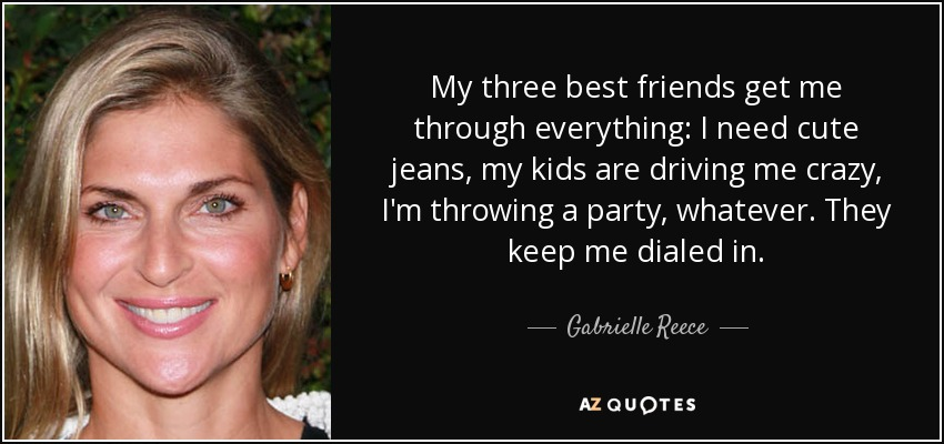 My three best friends get me through everything: I need cute jeans, my kids are driving me crazy, I'm throwing a party, whatever. They keep me dialed in. - Gabrielle Reece