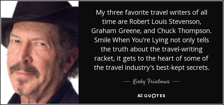 My three favorite travel writers of all time are Robert Louis Stevenson, Graham Greene, and Chuck Thompson. Smile When You're Lying not only tells the truth about the travel-writing racket, it gets to the heart of some of the travel industry's best-kept secrets. - Kinky Friedman