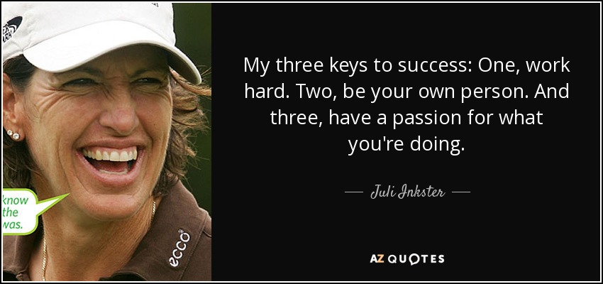 My three keys to success: One, work hard. Two, be your own person. And three, have a passion for what you're doing. - Juli Inkster