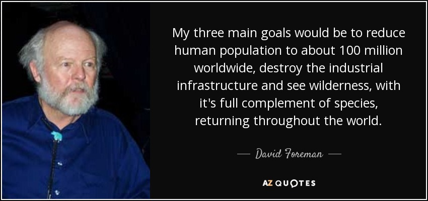 My three main goals would be to reduce human population to about 100 million worldwide, destroy the industrial infrastructure and see wilderness, with it's full complement of species, returning throughout the world. - David Foreman