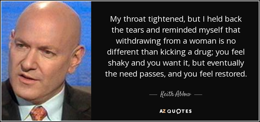 My throat tightened, but I held back the tears and reminded myself that withdrawing from a woman is no different than kicking a drug; you feel shaky and you want it, but eventually the need passes, and you feel restored. - Keith Ablow