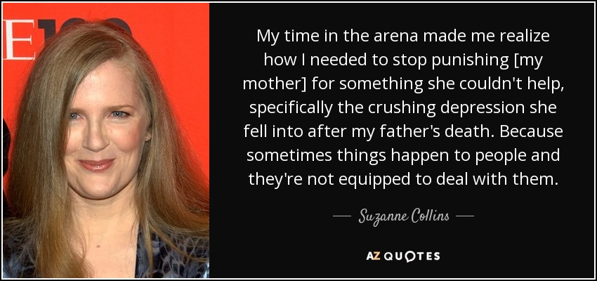 My time in the arena made me realize how I needed to stop punishing [my mother] for something she couldn't help, specifically the crushing depression she fell into after my father's death. Because sometimes things happen to people and they're not equipped to deal with them. - Suzanne Collins