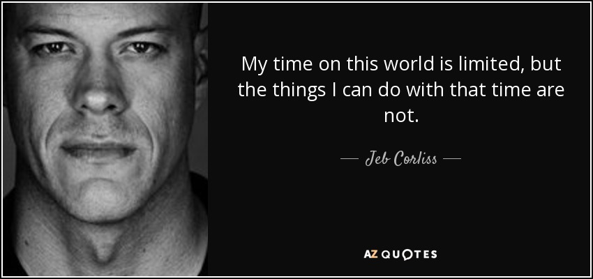 My time on this world is limited, but the things I can do with that time are not. - Jeb Corliss