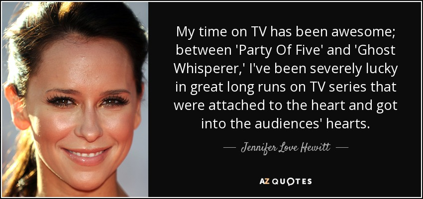My time on TV has been awesome; between 'Party Of Five' and 'Ghost Whisperer,' I've been severely lucky in great long runs on TV series that were attached to the heart and got into the audiences' hearts. - Jennifer Love Hewitt