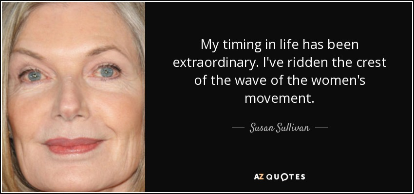 My timing in life has been extraordinary. I've ridden the crest of the wave of the women's movement. - Susan Sullivan