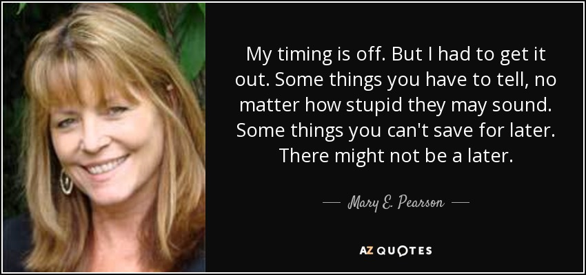 My timing is off. But I had to get it out. Some things you have to tell, no matter how stupid they may sound. Some things you can't save for later. There might not be a later. - Mary E. Pearson