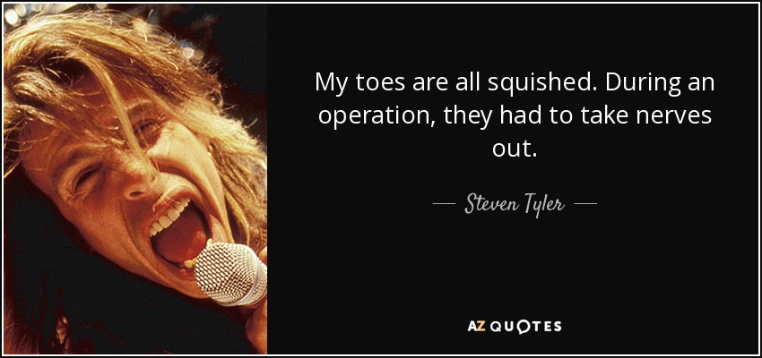 My toes are all squished. During an operation, they had to take nerves out. - Steven Tyler