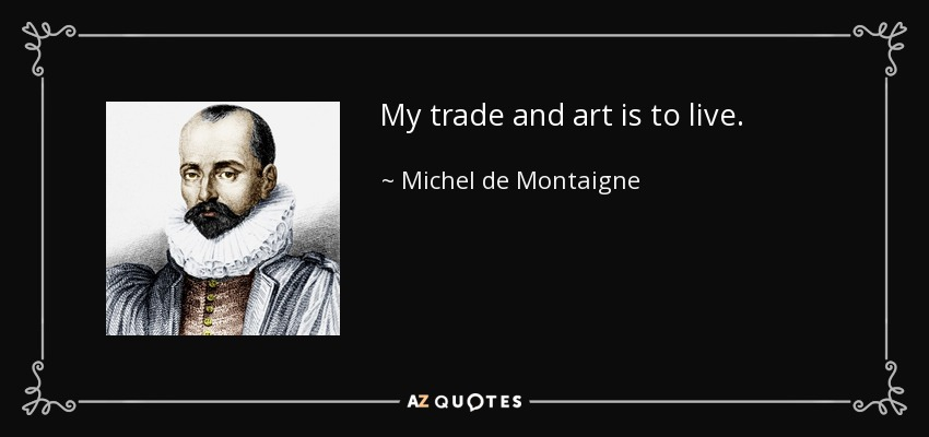 My trade and art is to live. - Michel de Montaigne