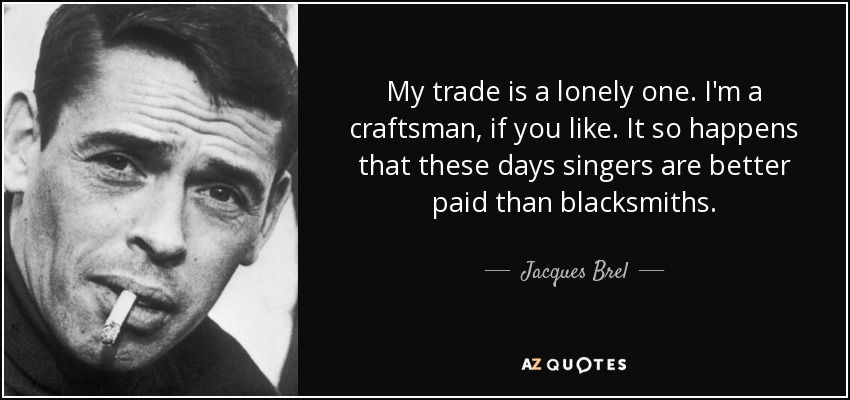 My trade is a lonely one. I'm a craftsman, if you like. It so happens that these days singers are better paid than blacksmiths. - Jacques Brel