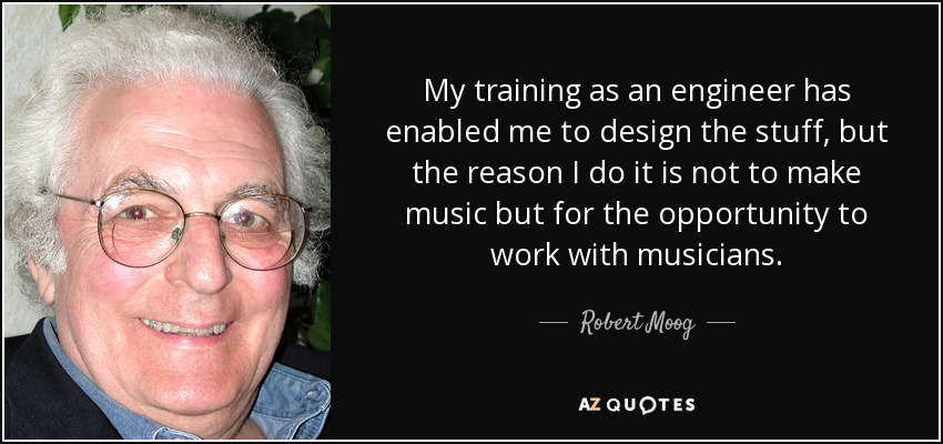 My training as an engineer has enabled me to design the stuff, but the reason I do it is not to make music but for the opportunity to work with musicians. - Robert Moog