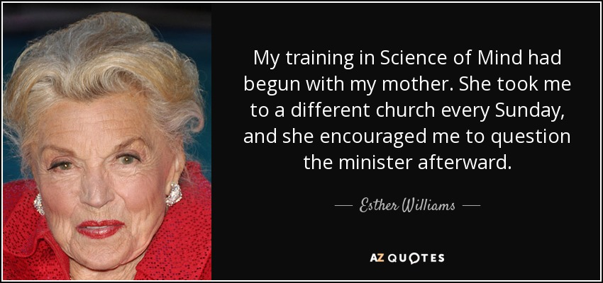 My training in Science of Mind had begun with my mother. She took me to a different church every Sunday, and she encouraged me to question the minister afterward. - Esther Williams