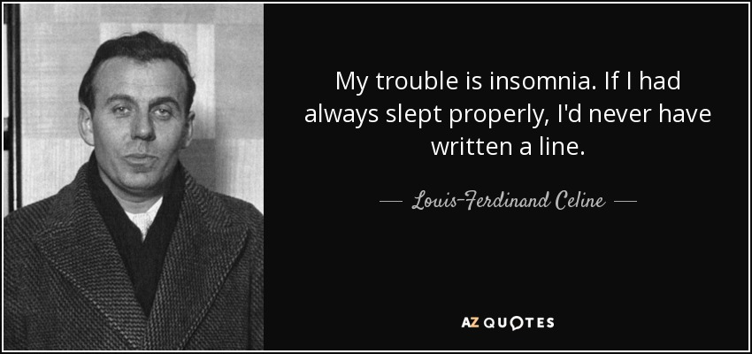 My trouble is insomnia. If I had always slept properly, I'd never have written a line. - Louis-Ferdinand Celine