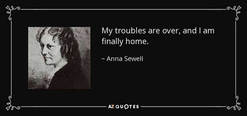 My troubles are over, and I am finally home. - Anna Sewell