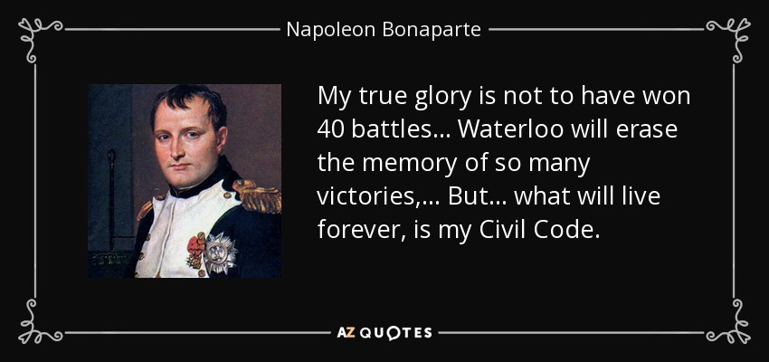 My true glory is not to have won 40 battles ... Waterloo will erase the memory of so many victories, ... But ... what will live forever, is my Civil Code. - Napoleon Bonaparte