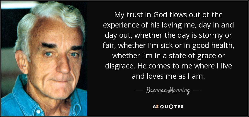 My trust in God flows out of the experience of his loving me, day in and day out, whether the day is stormy or fair, whether I'm sick or in good health, whether I'm in a state of grace or disgrace. He comes to me where I live and loves me as I am. - Brennan Manning