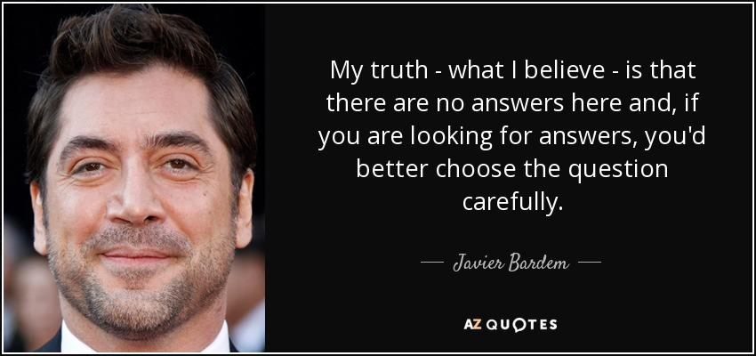 My truth - what I believe - is that there are no answers here and, if you are looking for answers, you'd better choose the question carefully. - Javier Bardem