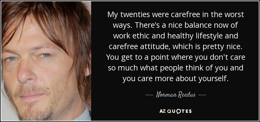 My twenties were carefree in the worst ways. There's a nice balance now of work ethic and healthy lifestyle and carefree attitude, which is pretty nice. You get to a point where you don't care so much what people think of you and you care more about yourself. - Norman Reedus