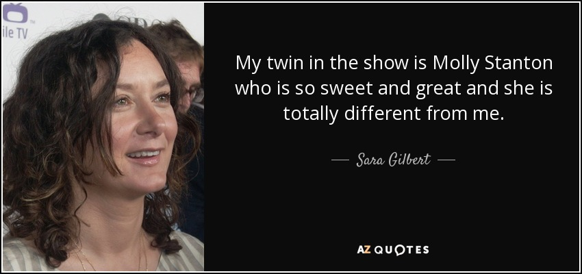 My twin in the show is Molly Stanton who is so sweet and great and she is totally different from me. - Sara Gilbert