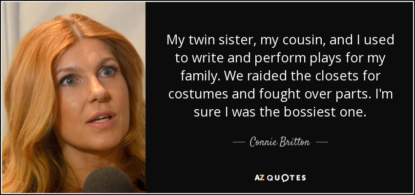 My twin sister, my cousin, and I used to write and perform plays for my family. We raided the closets for costumes and fought over parts. I'm sure I was the bossiest one. - Connie Britton