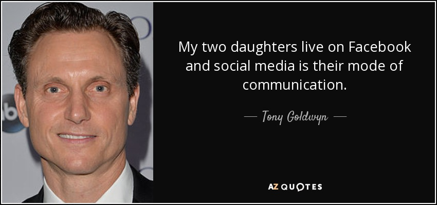 My two daughters live on Facebook, and social media is their mode of communication. - Tony Goldwyn