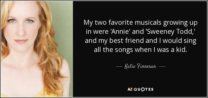 My two favorite musicals growing up in were 'Annie' and 'Sweeney Todd,' and my best friend and I would sing all the songs when I was a kid. - Katie Finneran