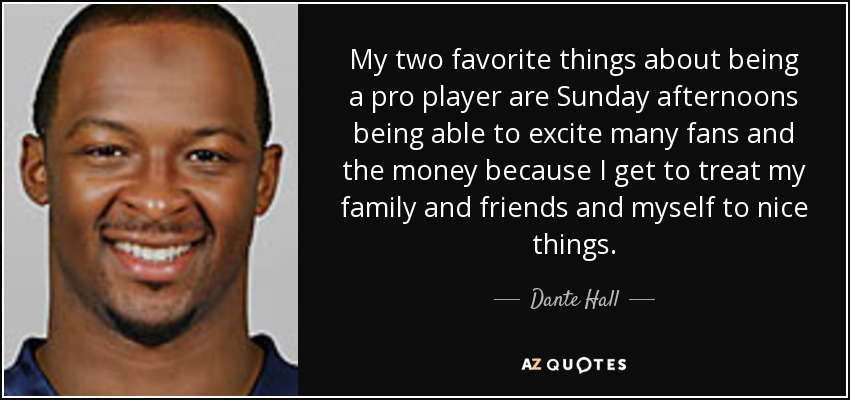 My two favorite things about being a pro player are Sunday afternoons being able to excite many fans and the money because I get to treat my family and friends and myself to nice things. - Dante Hall