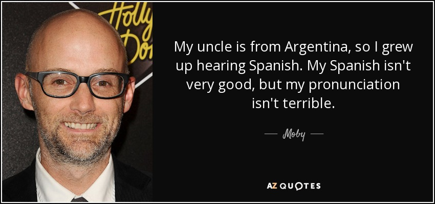 My uncle is from Argentina, so I grew up hearing Spanish. My Spanish isn't very good, but my pronunciation isn't terrible. - Moby