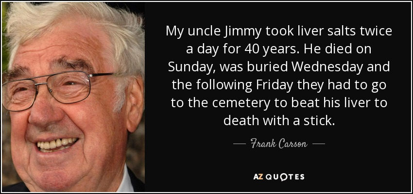My uncle Jimmy took liver salts twice a day for 40 years. He died on Sunday, was buried Wednesday and the following Friday they had to go to the cemetery to beat his liver to death with a stick. - Frank Carson