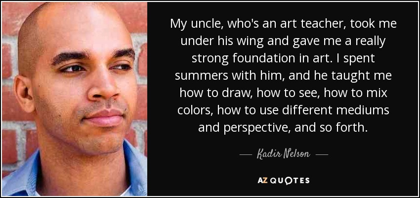 My uncle, who's an art teacher, took me under his wing and gave me a really strong foundation in art. I spent summers with him, and he taught me how to draw, how to see, how to mix colors, how to use different mediums and perspective, and so forth. - Kadir Nelson