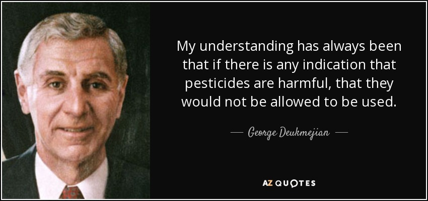 My understanding has always been that if there is any indication that pesticides are harmful, that they would not be allowed to be used. - George Deukmejian