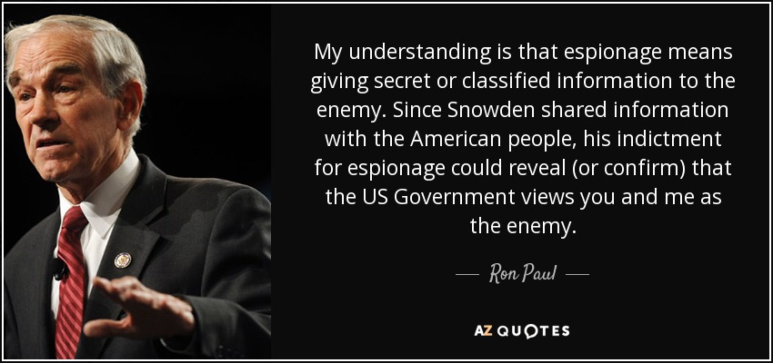 My understanding is that espionage means giving secret or classified information to the enemy. Since Snowden shared information with the American people, his indictment for espionage could reveal (or confirm) that the US Government views you and me as the enemy. - Ron Paul