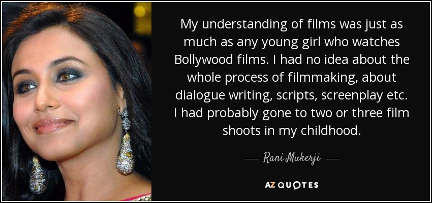 My understanding of films was just as much as any young girl who watches Bollywood films. I had no idea about the whole process of filmmaking, about dialogue writing, scripts, screenplay etc. I had probably gone to two or three film shoots in my childhood. - Rani Mukerji