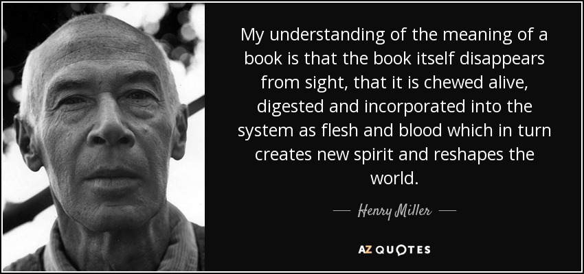 My understanding of the meaning of a book is that the book itself disappears from sight, that it is chewed alive, digested and incorporated into the system as flesh and blood which in turn creates new spirit and reshapes the world. - Henry Miller