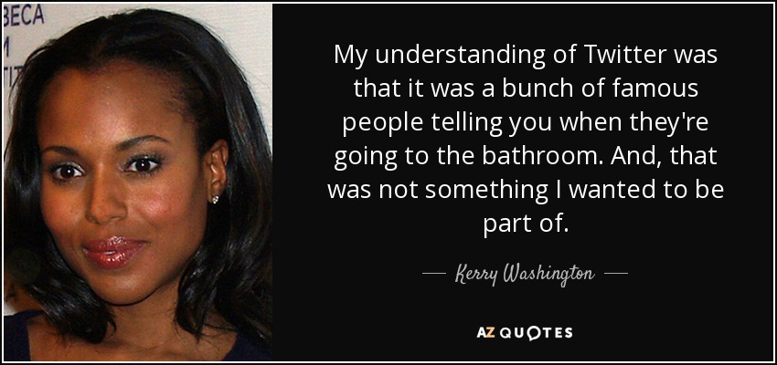 My understanding of Twitter was that it was a bunch of famous people telling you when they're going to the bathroom. And, that was not something I wanted to be part of. - Kerry Washington