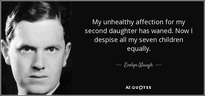 My unhealthy affection for my second daughter has waned. Now I despise all my seven children equally. - Evelyn Waugh