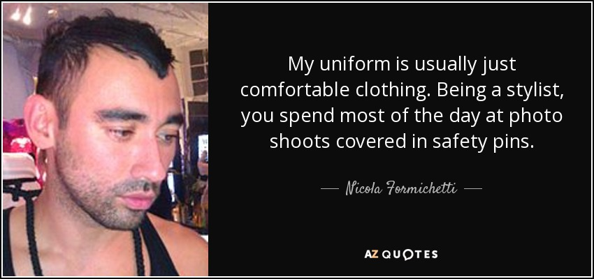My uniform is usually just comfortable clothing. Being a stylist, you spend most of the day at photo shoots covered in safety pins. - Nicola Formichetti