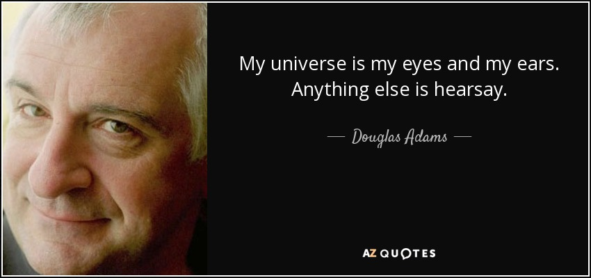 My universe is my eyes and my ears. Anything else is hearsay. - Douglas Adams