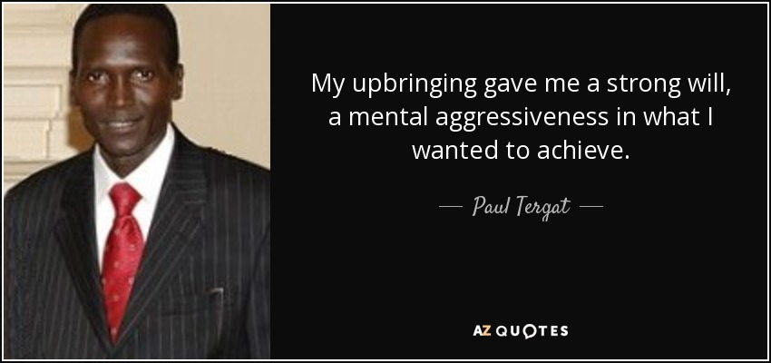 My upbringing gave me a strong will, a mental aggressiveness in what I wanted to achieve. - Paul Tergat