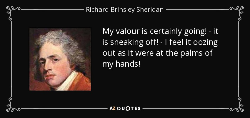My valour is certainly going! - it is sneaking off! - I feel it oozing out as it were at the palms of my hands! - Richard Brinsley Sheridan
