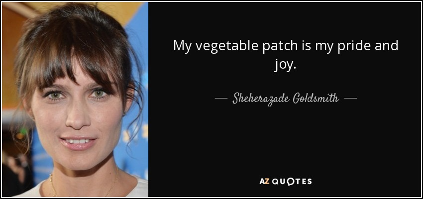 Sheherazade Goldsmith Quote My Vegetable Patch Is My Pride And Joy