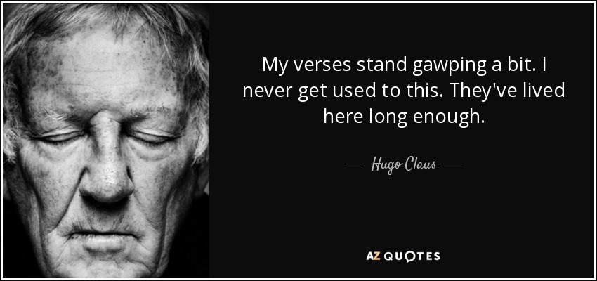 My verses stand gawping a bit. I never get used to this. They've lived here long enough. - Hugo Claus