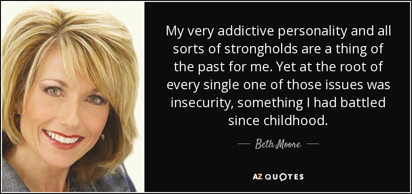 My very addictive personality and all sorts of strongholds are a thing of the past for me. Yet at the root of every single one of those issues was insecurity, something I had battled since childhood. - Beth Moore