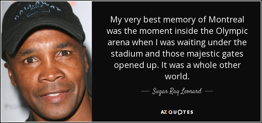 My very best memory of Montreal was the moment inside the Olympic arena when I was waiting under the stadium and those majestic gates opened up. It was a whole other world. - Sugar Ray Leonard