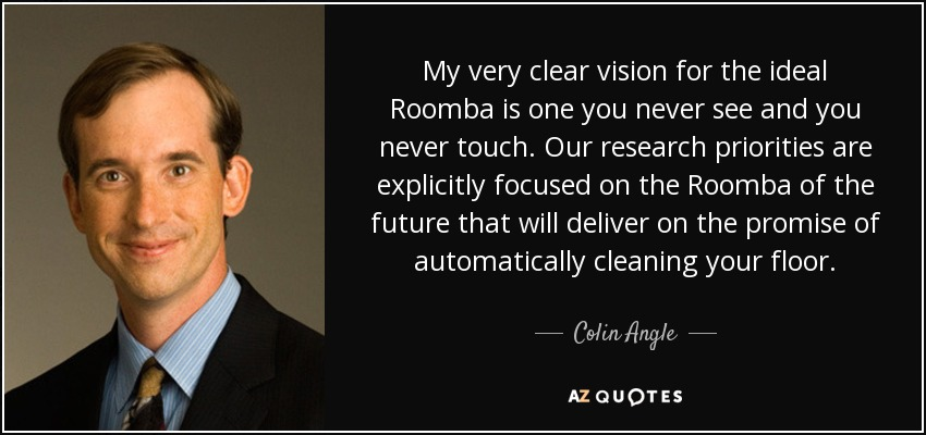 My very clear vision for the ideal Roomba is one you never see and you never touch. Our research priorities are explicitly focused on the Roomba of the future that will deliver on the promise of automatically cleaning your floor. - Colin Angle
