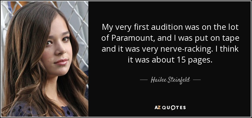 My very first audition was on the lot of Paramount, and I was put on tape and it was very nerve-racking. I think it was about 15 pages. - Hailee Steinfeld
