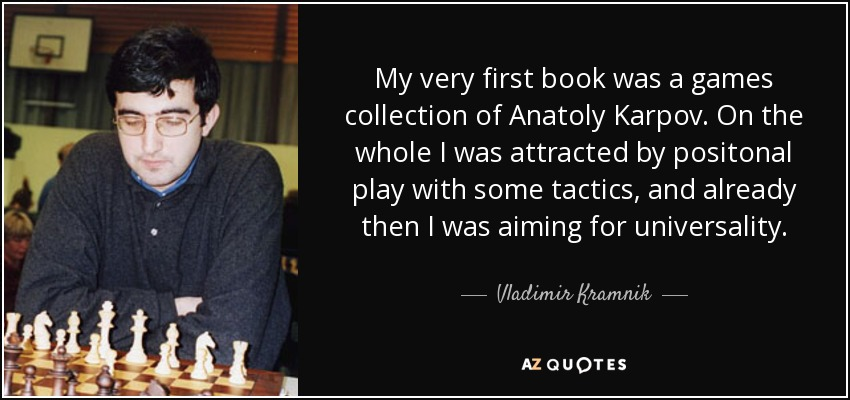 My very first book was a games collection of Anatoly Karpov. On the whole I was attracted by positonal play with some tactics, and already then I was aiming for universality. - Vladimir Kramnik