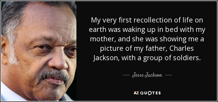 My very first recollection of life on earth was waking up in bed with my mother, and she was showing me a picture of my father, Charles Jackson, with a group of soldiers. - Jesse Jackson
